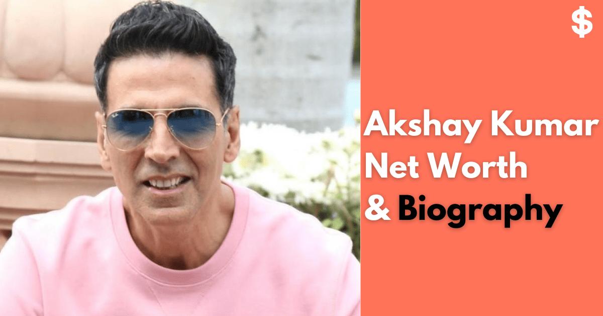 Akshay Kumar Net Worth | Income, Salary, Property | Biography