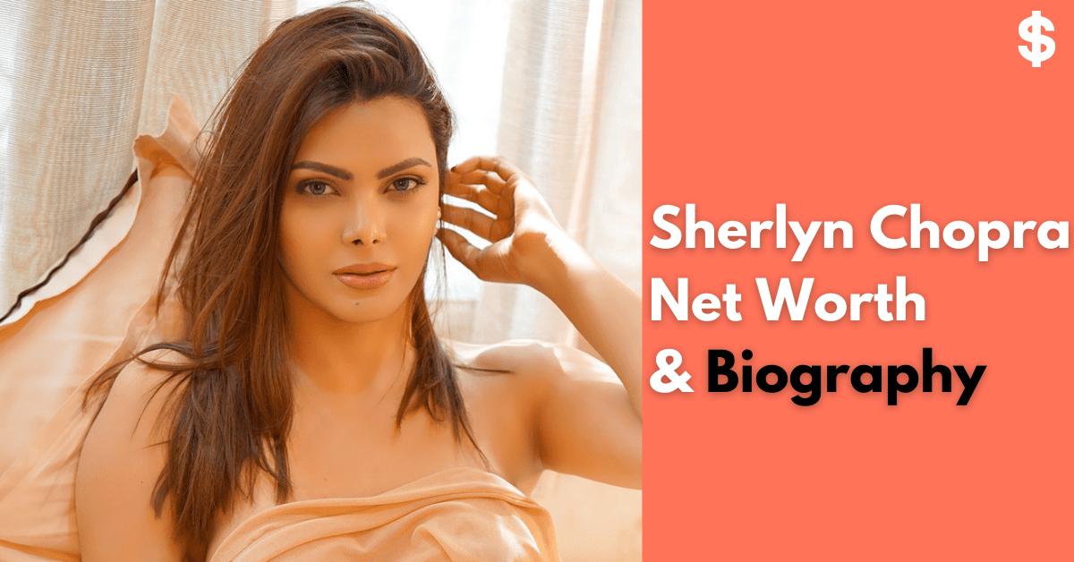 Sherlyn Chopra Net Worth | Income, Salary, Property | Biography