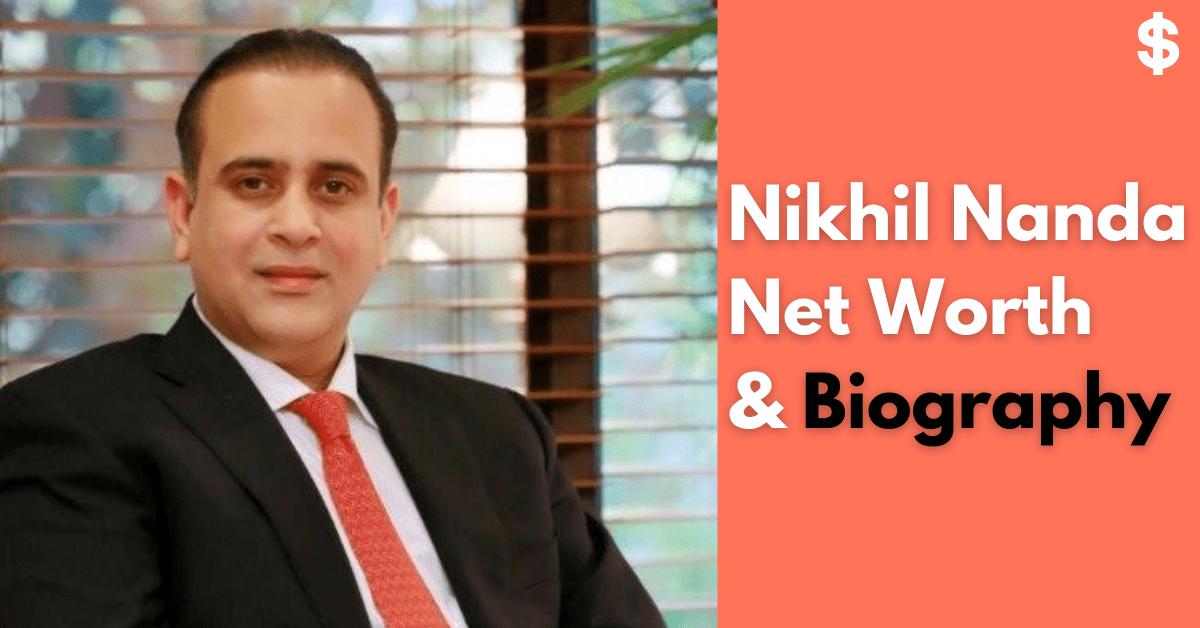 Nikhil Nanda Net Worth | Income, Salary, Property | Biography
