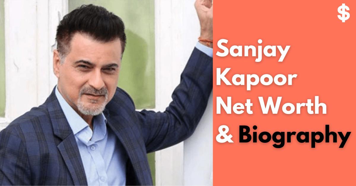 Sanjay Kapoor Net Worth Income, Salary, Property Biography