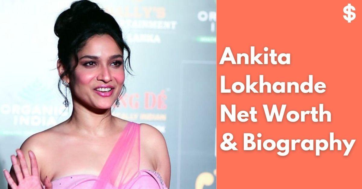 Ankita Lokhande Net Worth | Income, Salary, Property | Biography