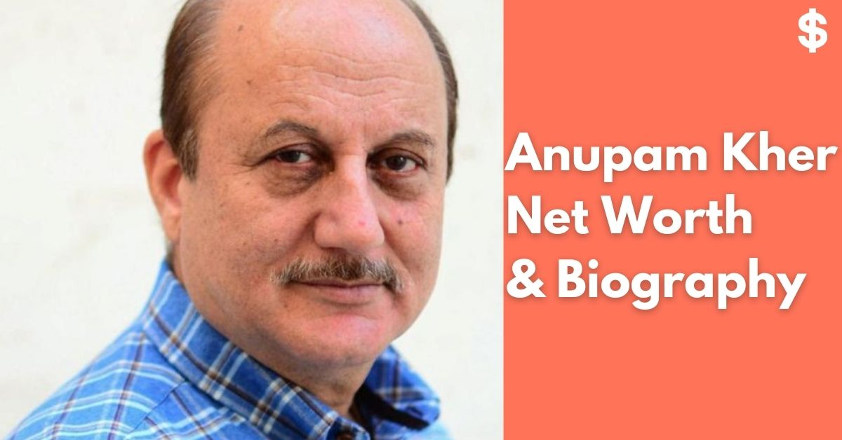 Anupam Kher Net Worth | Income, Salary, Property | Biography
