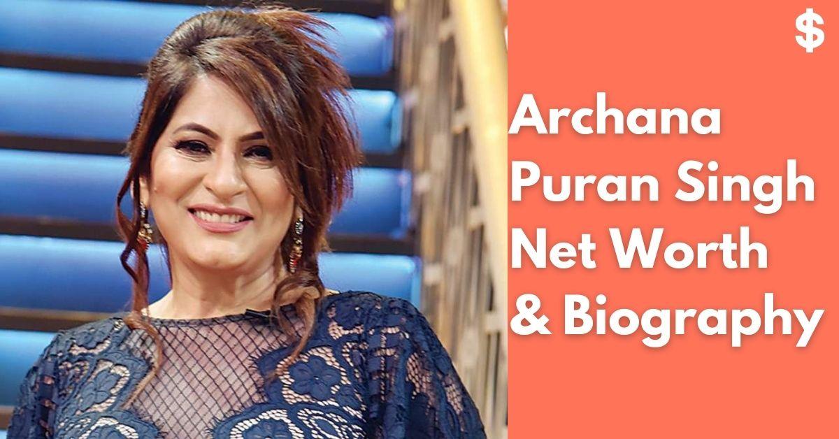 Archana Puran Singh Net Worth | Income, Salary, Property | Biography
