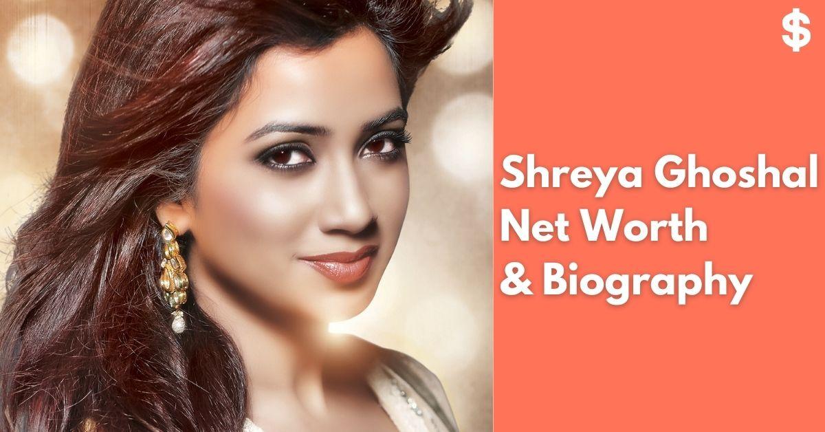 Shreya Ghoshal Net Worth | Income, Salary, Property | Biography