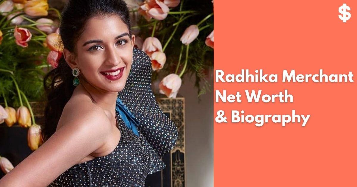 Radhika Merchant Net Worth | Income, Salary, Property | Biography