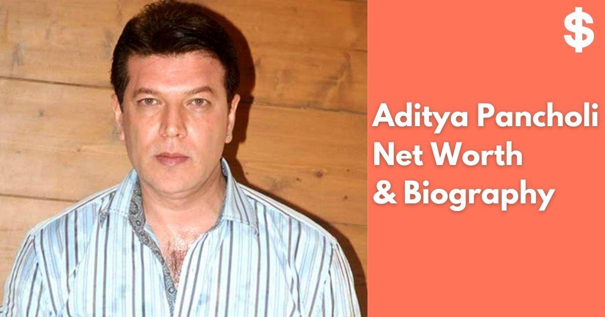 Aditya Pancholi Net Worth Income, Salary, Property Biography