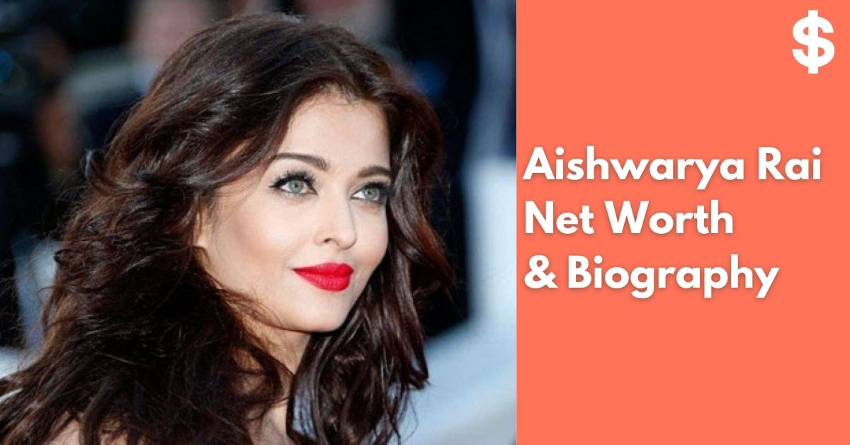Aishwarya Rai Net Worth Income, Salary, Property Biography